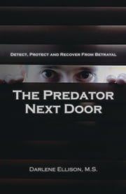 The Predator Next Door: Detect, Protect and Recover from Betrayal ebook by Darlene Ellison