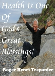 Health Is One Of God's Great Blessings! ebook by Roger Henri Trepanier