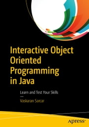 Interactive Object Oriented Programming in Java - Learn and Test Your Skills ebook by Vaskaran Sarcar