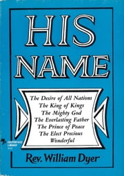 His Name - The Desire of All Nations - The King of Kings - The Mighty God - The Everlasting Father - The Prince of Peace - The Elect Precious - Wonderful ebook by William Dyer