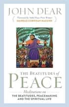 The Beatitudes of Peace - Meditations on the Beatitudes, Peacemaking & the Spiritual Life eBook by John Dear