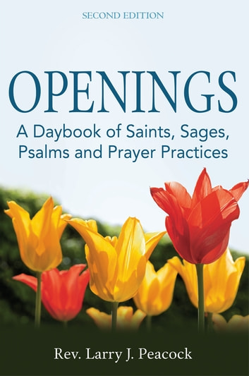 Openings - A Daybook of Saints, Sages, Psalms and Prayer Practices ebook by Peacock,Larry J.