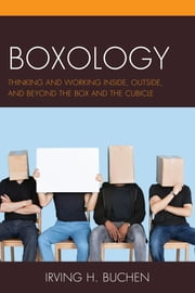 Boxology - Thinking and Working Inside, Outside, and Beyond the Box and the Cubicle ebook by Irving H. Buchen