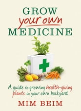 Grow Your Own Medicine: A Guide to Growing Health-Giving Plants in Your Own Backyard ebook by Mim Beim