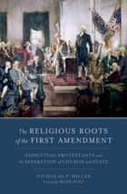 The Religious Roots of the First Amendment - Dissenting Protestants and the Separation of Church and State ebook by Nicholas P. Miller