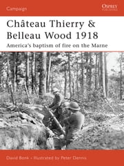 Château Thierry & Belleau Wood 1918 - America's baptism of fire on the Marne ebook by David Bonk,Peter Dennis