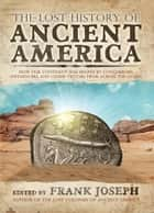 The Lost History of Ancient America - How Our Continent Was Shaped by Conquerors, Influencers, and Other Visitors From Across the Ocean ebook by Frank Joseph