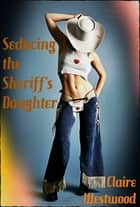 Seducing the Sheriff's Daughter (Western, Teen, Cowboy) ebook by Claire Westwood
