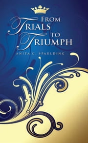 From Trials to Triumph ebook by Anita C. Spaulding