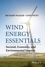 Wind Energy Essentials - Societal, Economic, and Environmental Impacts ebook by Richard P. Walker,Andrew Swift