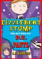 Fizzlebert Stump: The Boy Who Did P.E. in his Pants ebook by A.F. Harrold