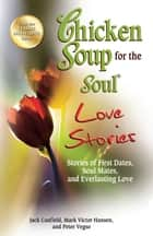 Chicken Soup for the Soul Love Stories - Stories of First Dates, Soul Mates and Everlasting Love ebook by Jack Canfield, Mark Victor Hansen