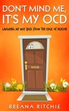 Don't Mind Me, It's My OCD - Laughing My Way Back from the Edge of Reason ebook by Breana Ritchie