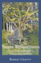 Three Revolutions - Three Drastic Changes in Interpreting the Bible ebook by Robert Crotty