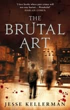 The Brutal Art ebook by Jesse Kellerman, Trevor White, Lorelei King