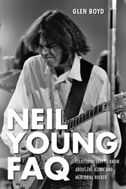 Neil Young FAQ - Everything Left to Know About the Iconic and Mercurial Rocker ebook by Glen Boyd