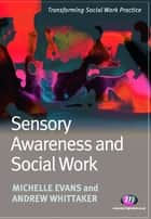 Sensory Awareness and Social Work ebook by Michelle Evans,Andrew Whittaker
