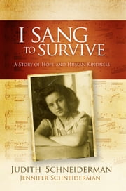 I Sang to Survive: a story of hope and human kindness ebook by Jennifer Schneiderman|| Judith Schneiderman
