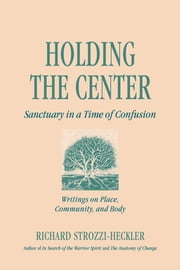 Holding the Center - Sanctuary in a Time of Confusion ebook by Richard Strozzi-Heckler
