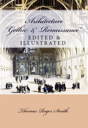 Architecture (Gothic and Renaissance) - Edited & Illustrated ebook by Thomas Roger Smith,Edward J. Poynter,Murat Ukray