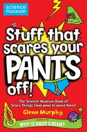 Stuff That Scares Your Pants Off! - The Science Museum Book of Scary Things (and ways to avoid them) ebook by Glenn Murphy