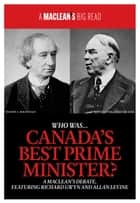 Who Was Canadas Best Prime Minister? - A Macleans Debate, Featuring Richard Gwyn and Allan Levine ebook by Maclean's, Richard Gwyn, Allan Levine