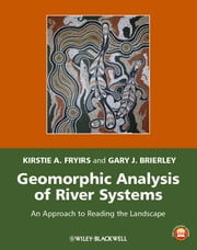 Geomorphic Analysis of River Systems - An Approach to Reading the Landscape ebook by Kirstie A. Fryirs,Gary J. Brierley