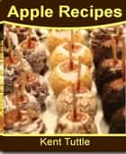 Apple Recipes: The Ultimate Apple Desserts Recipes Including Apple Crisp Recipe, Baked Apple Recipe, Best Apple Recipes, Apple Pie Recipe, Healthy Apple Recipes, Candy Apples Recipe, Apple Turnover Recipes ebook by Kent Tuttle