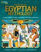 Treasury of Egyptian Mythology: Classic Stories of Gods, Goddesses, Monsters & Mortals (Stories & Poems) ebook by Donna Jo Napoli, Christina Balit, National Geographic Kids