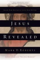 Jesus Revealed - Know Him Better to Love Him Better ebook by Mark D. Roberts