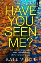 Have You Seen Me? ebook by Kate White