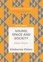 Sound, Space and Society - Rebel Radio ebook by Kimberley Peters