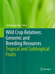 Wild Crop Relatives: Genomic and Breeding Resources - Tropical and Subtropical Fruits ebook by Chittaranjan Kole