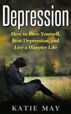 Depression: How to Love Yourself, Beat Depression, and Live a Happier Life ebook by Katie May