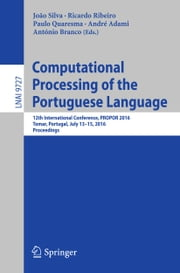 Computational Processing of the Portuguese Language - 12th International Conference, PROPOR 2016, Tomar, Portugal, July 13-15, 2016, Proceedings ebook by João Silva,Ricardo Ribeiro,Paulo Quaresma,André Adami,António Branco