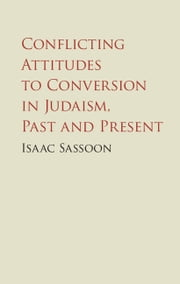 Conflicting Attitudes to Conversion in Judaism, Past and Present ebook by Isaac Sassoon