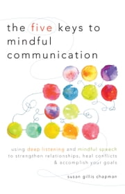 The Five Keys to Mindful Communication: Using Deep Listening and Mindful Speech to Strengthen Relationships, Heal Conflicts, and Accomplish Your Goals ebook by Susan Gillis Chapman