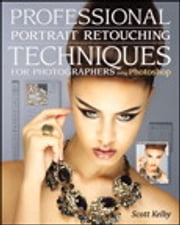 Professional Portrait Retouching Techniques for Photographers Using Photoshop ebook by Scott Kelby