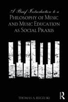 A Brief Introduction to A Philosophy of Music and Music Education as Social Praxis ebook by Thomas A. Regelski