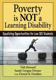Poverty Is NOT a Learning Disability - Equalizing Opportunities for Low SES Students ebook by Tish Howard,Sandy Grogan Dresser,Dennis R. Dunklee