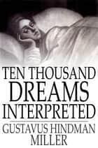 Ten Thousand Dreams Interpreted - Or, What's in a Dream; A Scientific and Practical Exposition ebook by Gustavus Hindman Miller