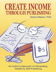 Create Income through Publishing: An Author's Approach on Generating Wealth by Self-Publishing ebook by Simon Marlow, PhD
