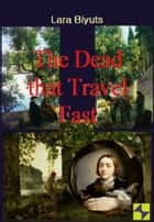 The Dead that Travel Fast ebook by Lara Biyuts