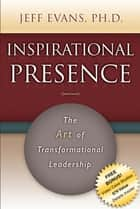 Inspirational Presence - The Art of Transformational Leadership ebook by Jeff Evans