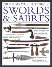 The Illustrated Directory of Swords & Sabres - A Visual Encyclopedia of Edged Weapons, Including Swords, Sabres, Pikes, Polearms and Lances, with over 550 Photographs ebook by Harvey J S Withers