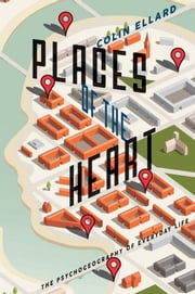 Places of the Heart - The Psychogeography of Everyday Life ebook by Colin Ellard