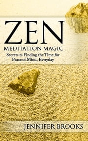 Zen Meditation Magic - Secrets to Finding the Time for Peace of Mind, Every Day ebook by Jennifer Brooks