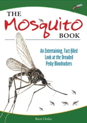 The Mosquito Book - An Entertaining, Fact-filled Look at the Dreaded Pesky Bloodsuckers ebook by Brett Ortler
