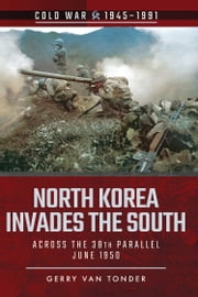 North Korea Invades the South - Across the 38th Parallel, June 1950 ebook by Gerry  van Tonder