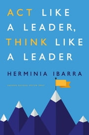 Act Like a Leader, Think Like a Leader ebook by Herminia Ibarra